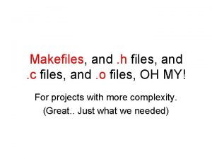 Makefiles and h files and c files and