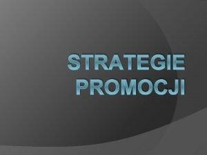STRATEGIE PROMOCJI Celem stosowania promocji jest zmniejszenie lub