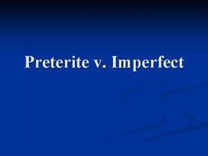 Preterite v Imperfect Preterite A verb tense in