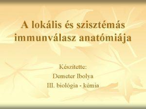 A loklis s szisztms immunvlasz anatmija Ksztette Demeter
