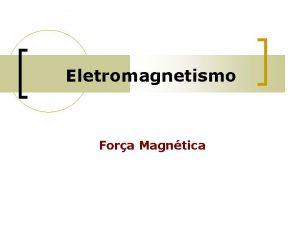 Eletromagnetismo Fora Magntica Fora Magntica Quando dois campos