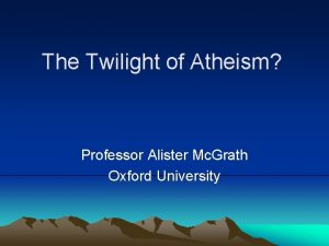 The Twilight of Atheism Professor Alister Mc Grath