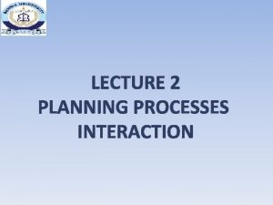 LECTURE 2 PLANNING PROCESSES INTERACTION PROJECT MANAGEMENT PROCESSES