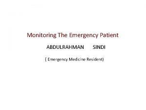 Monitoring The Emergency Patient ABDULRAHMAN SINDI Emergency Medicine