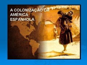 A COLONIZAO DA AMRICA ESPANHOLA Expanso Martima Revoluo