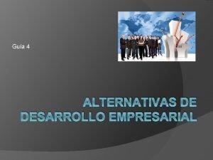 Gua 4 ALTERNATIVAS DE DESARROLLO EMPRESARIAL DESARROLLO EMPRESARIAL