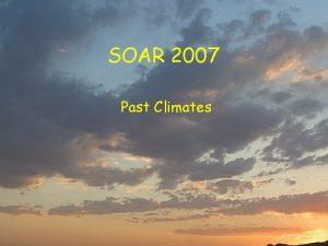 SOAR 2007 Past Climates Past Climates Climate History