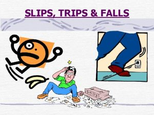 SLIPS TRIPS FALLS Slips trips and falls are