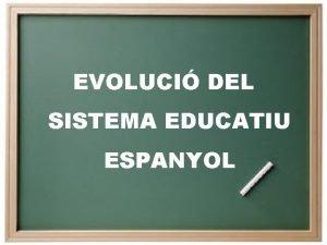 EVOLUCI DEL SISTEMA EDUCATIU ESPANYOL De la Llei