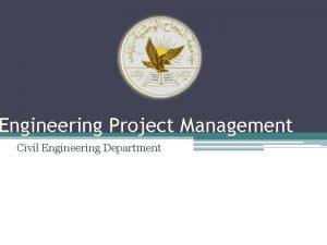 Engineering Project Management Civil Engineering Department 2 ENGINEERING