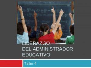LIDERAZGO DEL ADMINISTRADOR EDUCATIVO Taller 4 Agenda Liderazgo