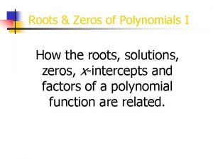 Roots Zeros of Polynomials I How the roots