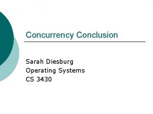 Concurrency Conclusion Sarah Diesburg Operating Systems CS 3430