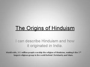 The Origins of Hinduism I can describe Hinduism