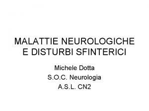 MALATTIE NEUROLOGICHE E DISTURBI SFINTERICI Michele Dotta S