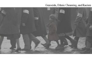 Genocide Ethnic Cleansing and Racism Genocide Ethnic Cleansing