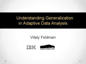 Understanding Generalization in Adaptive Data Analysis Vitaly Feldman