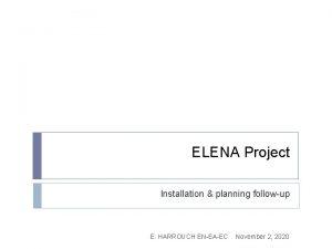 ELENA Project Installation planning followup E HARROUCH ENEAEC
