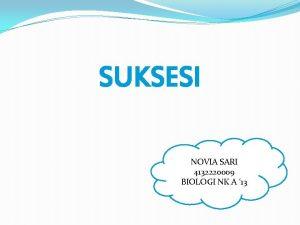 SUKSESI NOVIA SARI 4132220009 BIOLOGI NK A 13