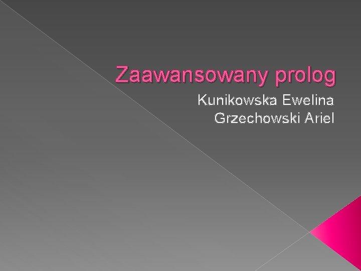Zaawansowany prolog Kunikowska Ewelina Grzechowski Ariel Krtkie przypomnienie