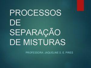 PROCESSOS DE SEPARAO DE MISTURAS PROFESSORA JAQUELINE S