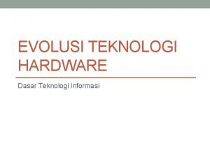 EVOLUSI TEKNOLOGI HARDWARE Dasar Teknologi Informasi Hardware Pengertian