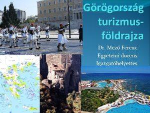 Grgorszg turizmusfldrajza Dr Mez Ferenc Egyetemi docens Igazgathelyettes