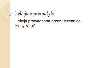 Lekcja matematyki Lekcja prowadzona przez uczennice klasy VI
