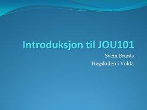 Introduksjon til JOU 101 Svein Brurs Hgskulen i