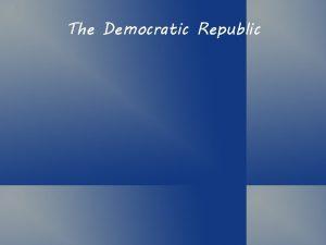 The Democratic Republic Politics Government Politics The process