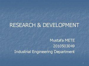 RESEARCH DEVELOPMENT Mustafa METE 2010503049 Industrial Engineering Department