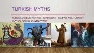 TURKISH MYTHS KROLUDEDE KORKUTAHMERANTULPAR ARE TURKISH MYTHOLOGCAL CHARACTERS