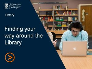 Library Finding your way around the Library Welcome