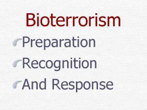 Bioterrorism Preparation Recognition And Response Bioterrorism is defined