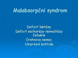 Malabsorpn syndrom Deficit laktzy Deficit sacharzyisomaltzy Celiakie Crohnova