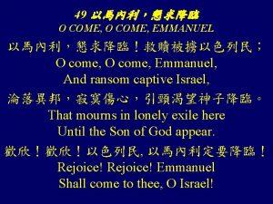 49 O COME EMMANUEL O come Emmanuel And