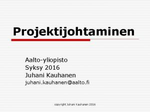 Projektijohtaminen Aaltoyliopisto Syksy 2016 Juhani Kauhanen juhani kauhanenaalto
