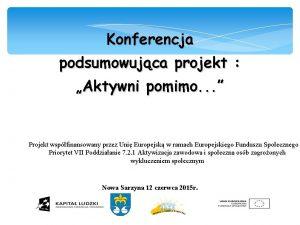 Konferencja podsumowujca projekt Aktywni pomimo Projekt wspfinansowany przez