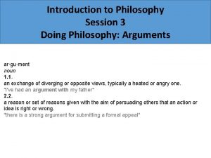 Introduction to Philosophy Session 3 Doing Philosophy Arguments