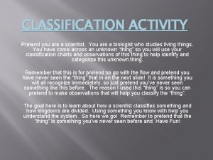 CLASSIFICATION ACTIVITY Pretend you are a scientist You