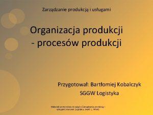 Zarzdzanie produkcj i usugami Organizacja produkcji procesw produkcji