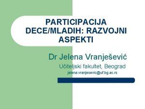 PARTICIPACIJA DECEMLADIH RAZVOJNI ASPEKTI Dr Jelena Vranjeevi Uiteljski