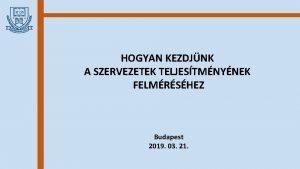 HOGYAN KEZDJNK A SZERVEZETEK TELJESTMNYNEK FELMRSHEZ Budapest 2019
