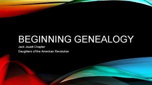 BEGINNING GENEALOGY Jack Jouett Chapter Daughters of the