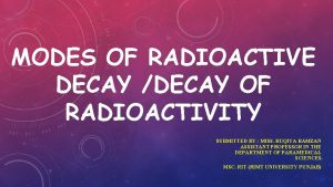 MODES OF RADIOACTIVE DECAY DECAY OF RADIOACTIVITY SUBMITTED