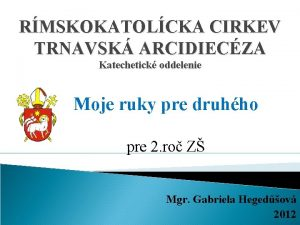 RMSKOKATOLCKA CIRKEV TRNAVSK ARCIDIECZA Katechetick oddelenie Moje ruky