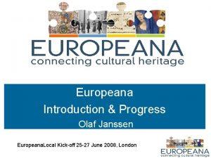 Europeana Introduction Progress Olaf Janssen Europeana Local Kickoff