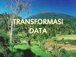 TRANSFORMASI DATA Beberapa pengertian 1 Transformasi proses konversi