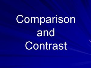 Comparison and Contrast Comparison and contrast are ways