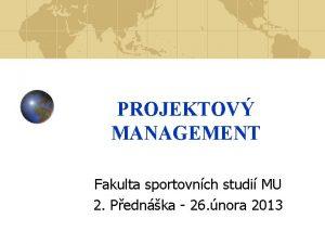PROJEKTOV MANAGEMENT Fakulta sportovnch studi MU 2 Pednka